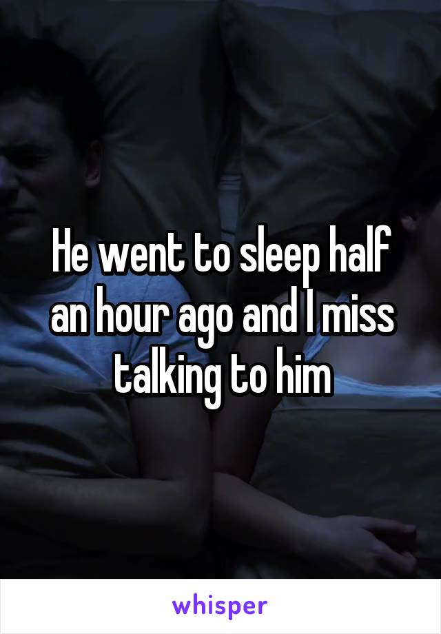 He went to sleep half an hour ago and I miss talking to him
