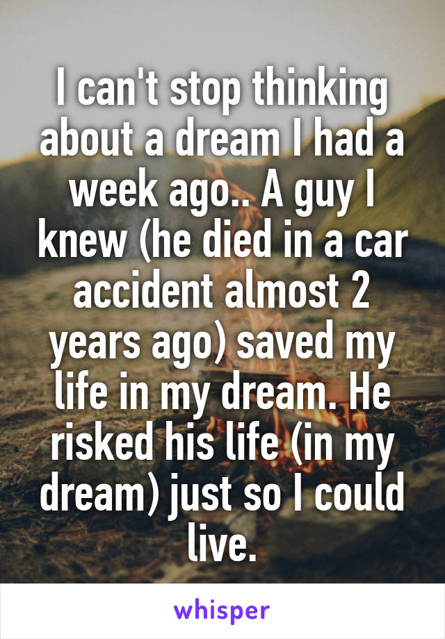 I can't stop thinking about a dream I had a week ago.. A guy I knew (he died in a car accident almost 2 years ago) saved my life in my dream. He risked his life (in my dream) just so I could live.