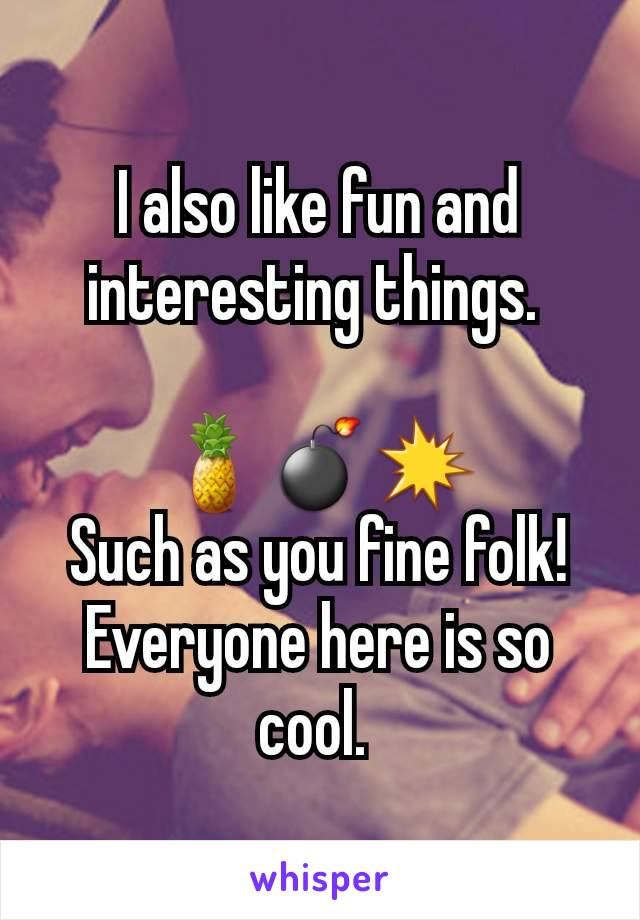 I also like fun and interesting things.   🍍💣💥 Such as you fine folk! Everyone here is so cool.