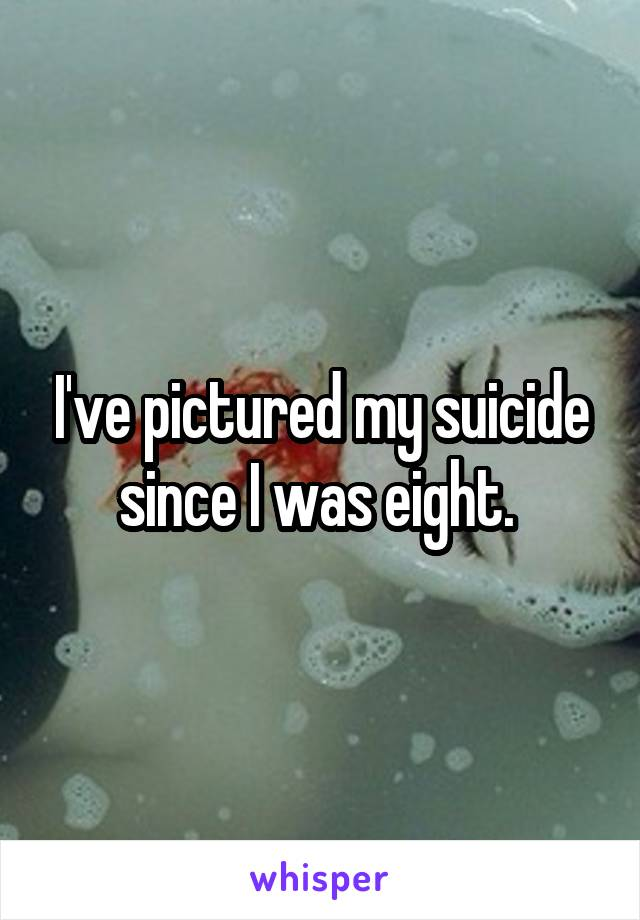 I've pictured my suicide since I was eight.