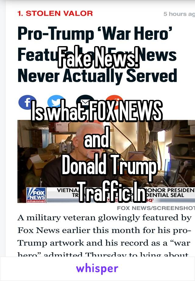Fake News!  Is what FOX NEWS  and         Donald Trump         Traffic In