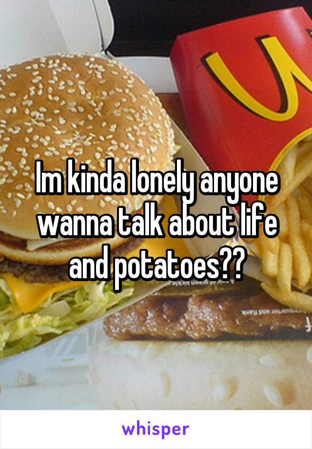 Im kinda lonely anyone wanna talk about life and potatoes??
