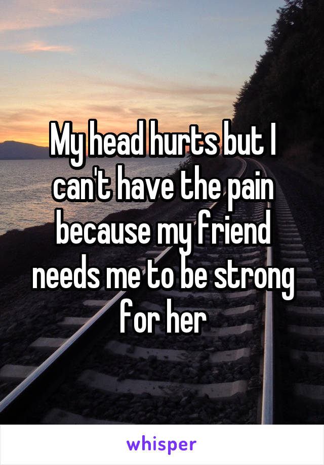 My head hurts but I can't have the pain because my friend needs me to be strong for her