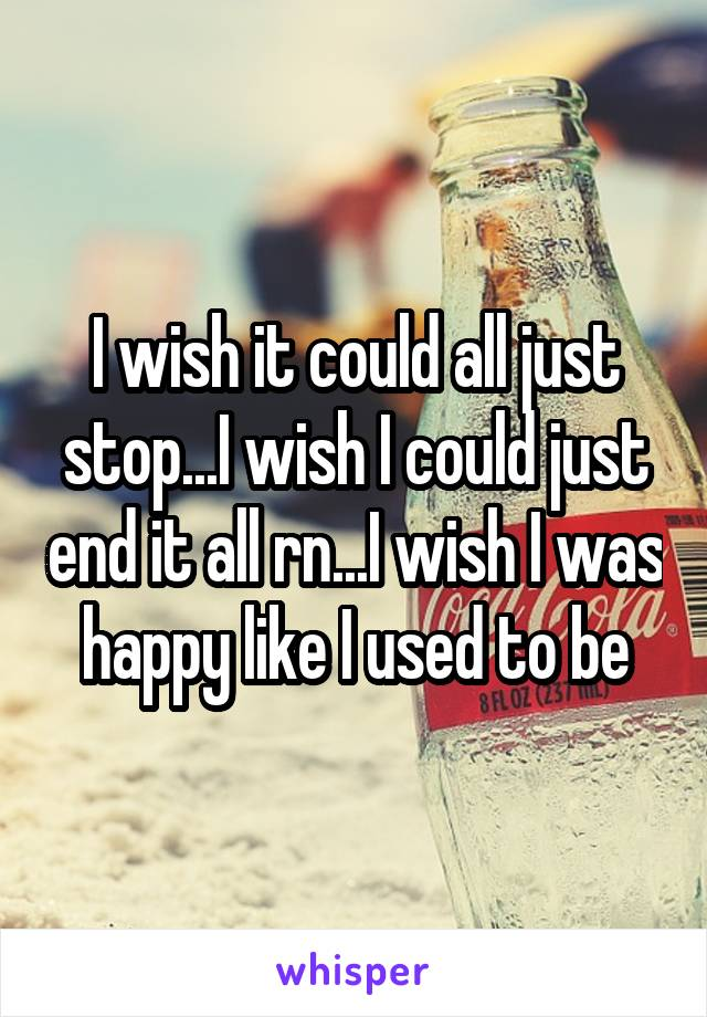 I wish it could all just stop...I wish I could just end it all rn...I wish I was happy like I used to be