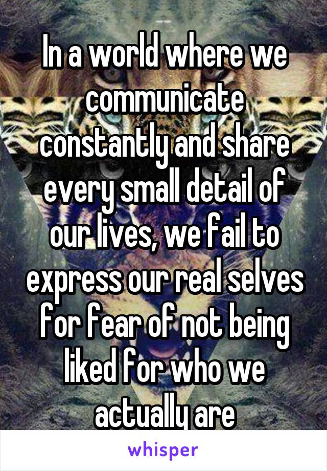 In a world where we communicate constantly and share every small detail of our lives, we fail to express our real selves for fear of not being liked for who we actually are