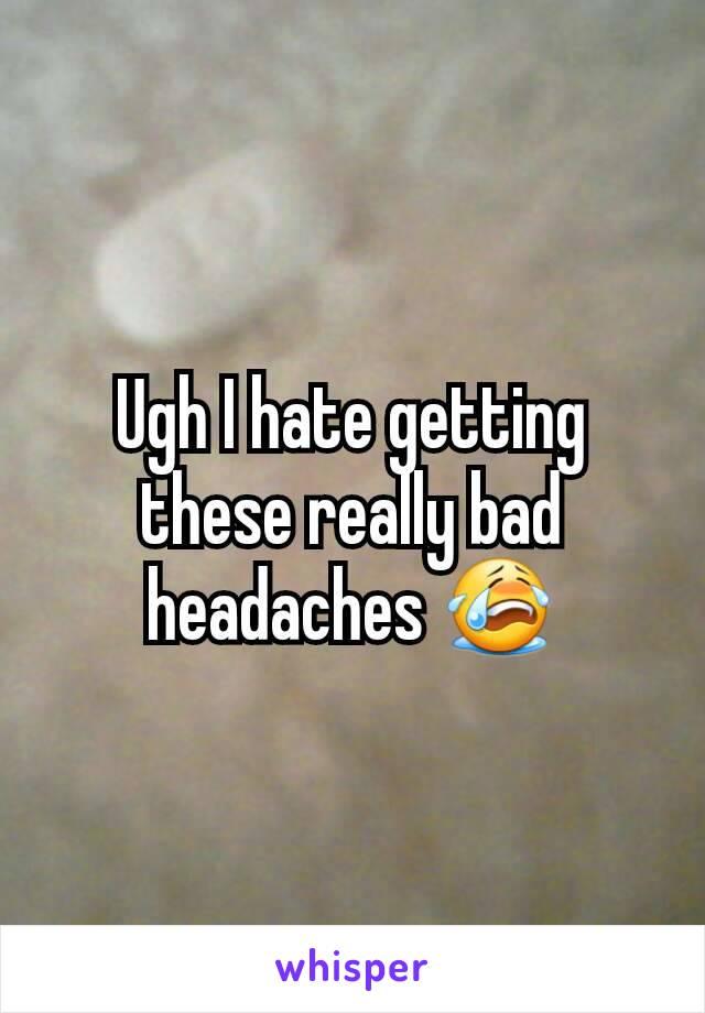 Ugh I hate getting these really bad headaches 😭