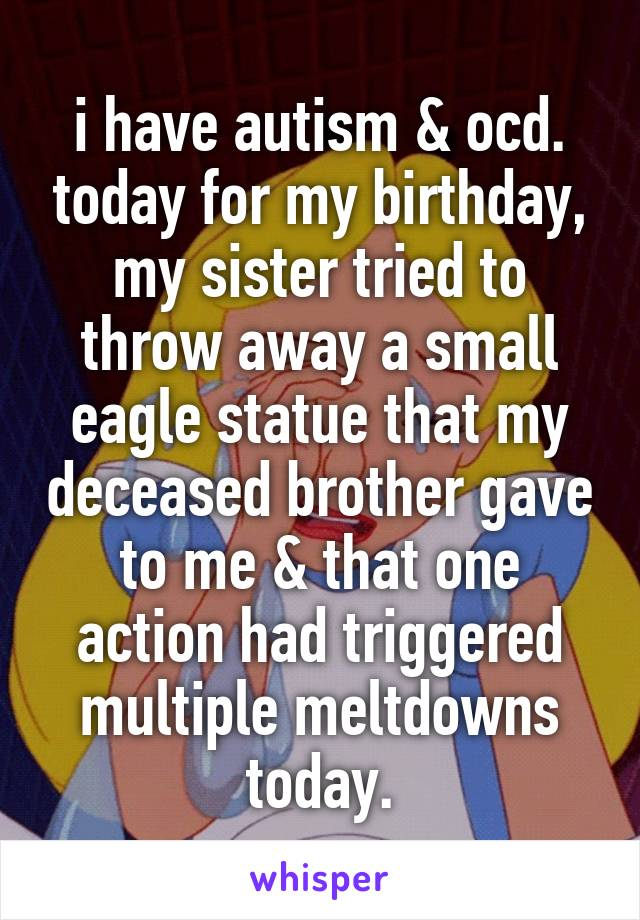 i have autism & ocd. today for my birthday, my sister tried to throw away a small eagle statue that my deceased brother gave to me & that one action had triggered multiple meltdowns today.