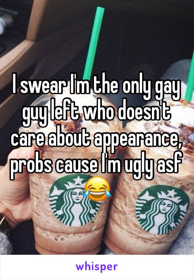 I swear I'm the only gay guy left who doesn't care about appearance, probs cause I'm ugly asf 😂