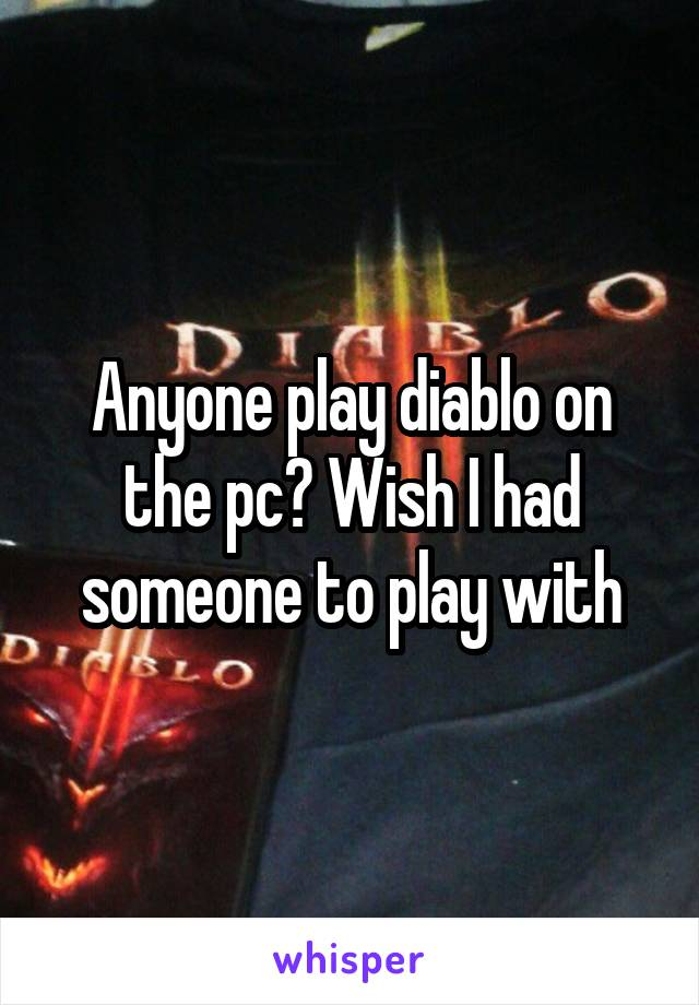 Anyone play diablo on the pc? Wish I had someone to play with