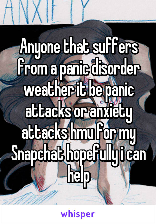 Anyone that suffers from a panic disorder weather it be panic attacks or anxiety attacks hmu for my Snapchat hopefully i can help