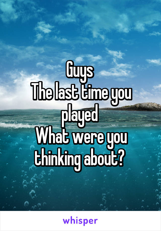 Guys  The last time you played  What were you thinking about?