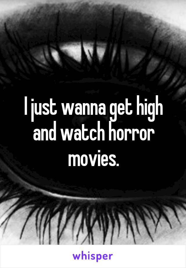 I just wanna get high and watch horror movies.
