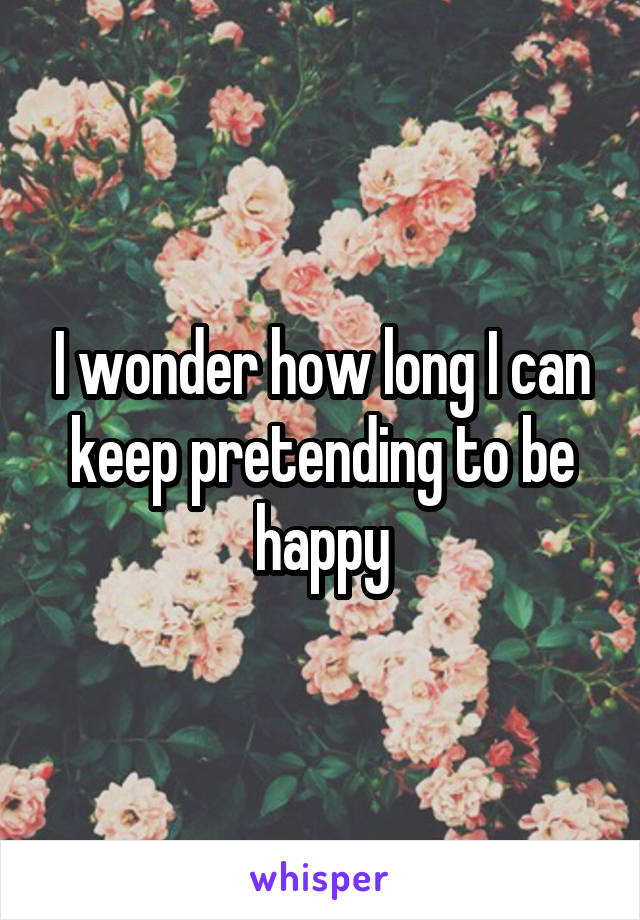 I wonder how long I can keep pretending to be happy