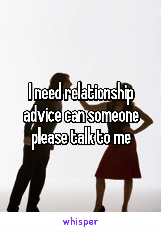 I need relationship advice can someone please talk to me