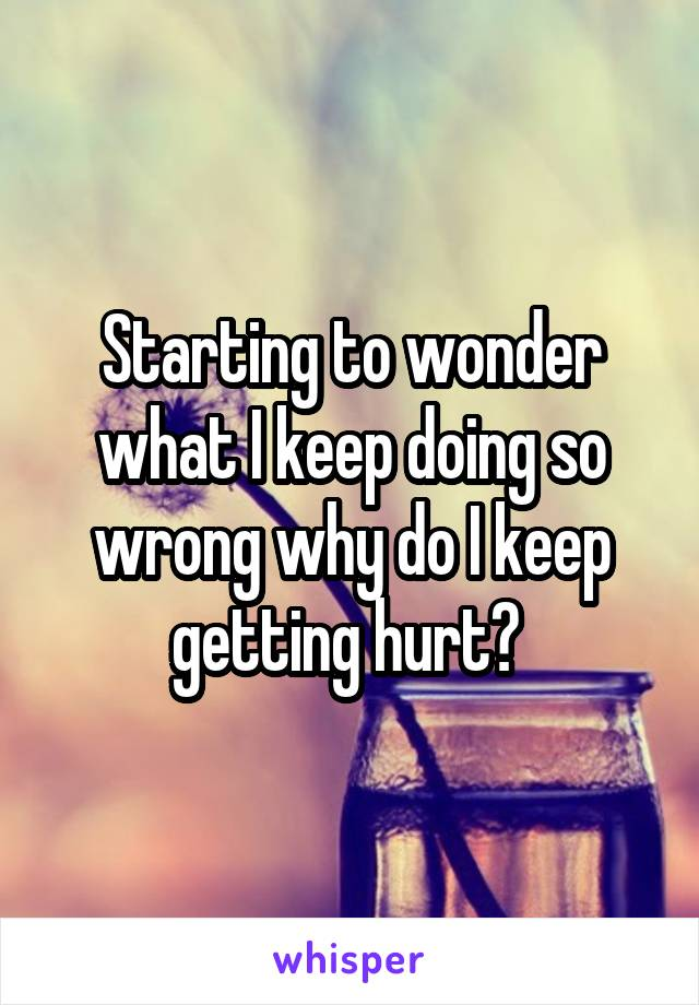 Starting to wonder what I keep doing so wrong why do I keep getting hurt?