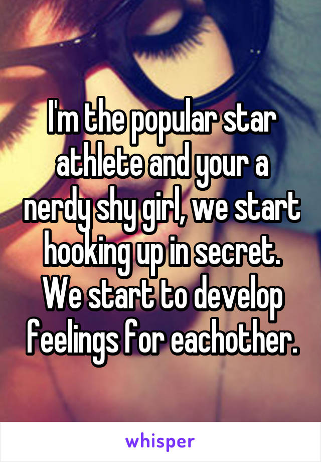 I'm the popular star athlete and your a nerdy shy girl, we start hooking up in secret. We start to develop feelings for eachother.