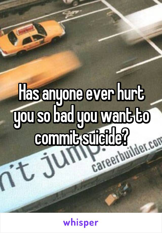 Has anyone ever hurt you so bad you want to commit suicide?