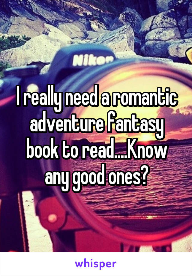 I really need a romantic adventure fantasy book to read....Know any good ones?