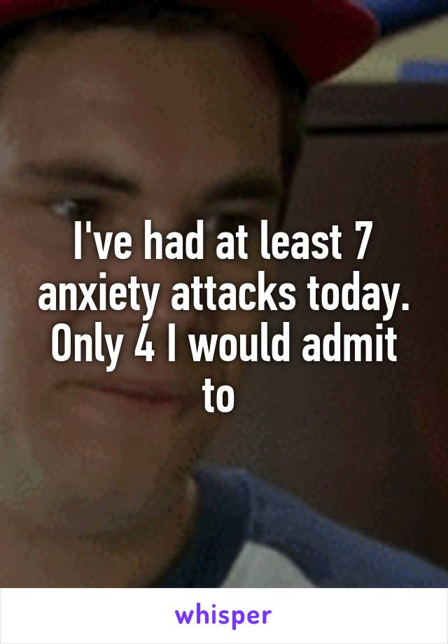 I've had at least 7 anxiety attacks today. Only 4 I would admit to