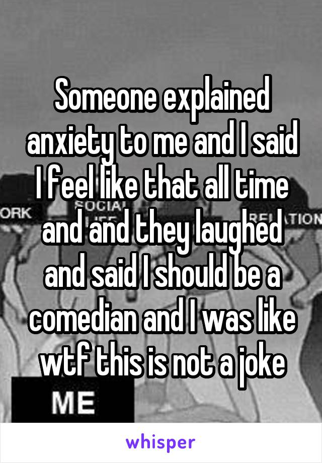 Someone explained anxiety to me and I said I feel like that all time and and they laughed and said I should be a comedian and I was like wtf this is not a joke