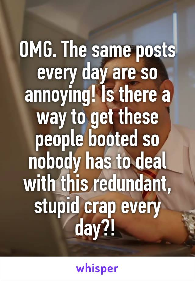 OMG. The same posts every day are so annoying! Is there a way to get these people booted so nobody has to deal with this redundant, stupid crap every day?!