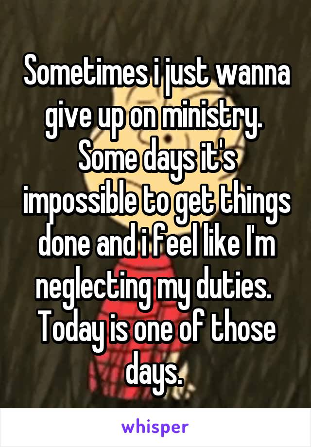 Sometimes i just wanna give up on ministry.  Some days it's impossible to get things done and i feel like I'm neglecting my duties.  Today is one of those days.