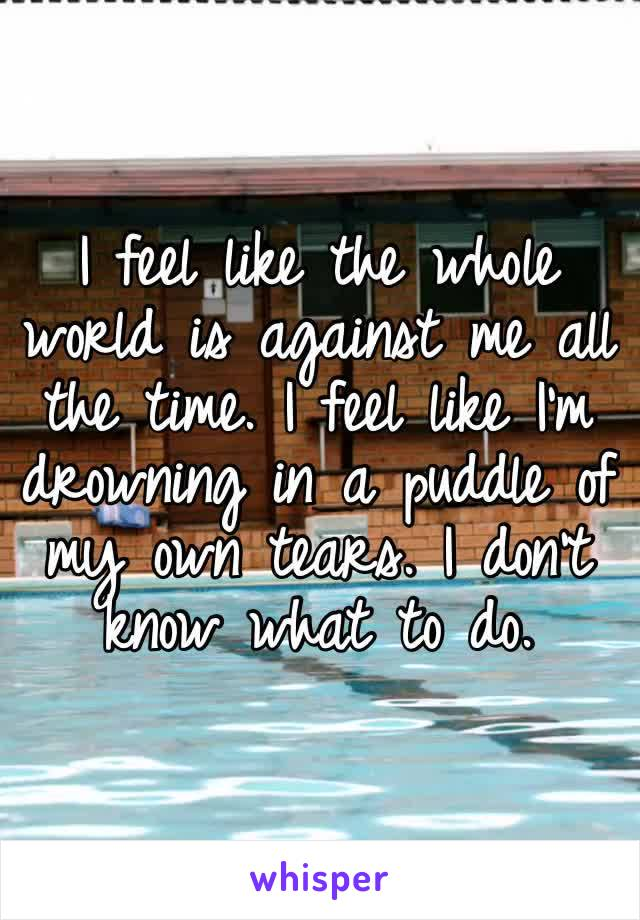 I feel like the whole world is against me all the time. I feel like I'm drowning in a puddle of my own tears. I don't know what to do.