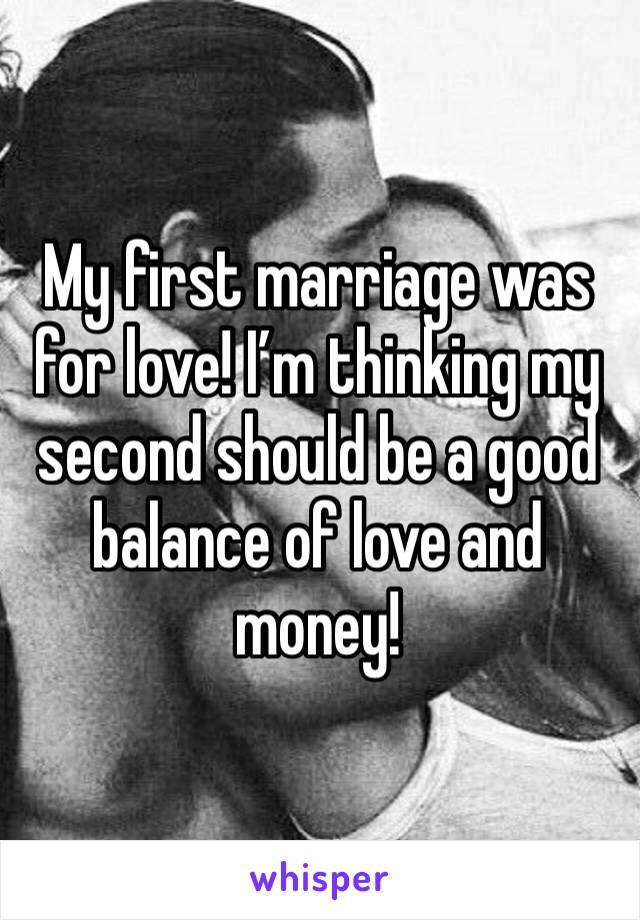 My first marriage was for love! I'm thinking my second should be a good balance of love and money!