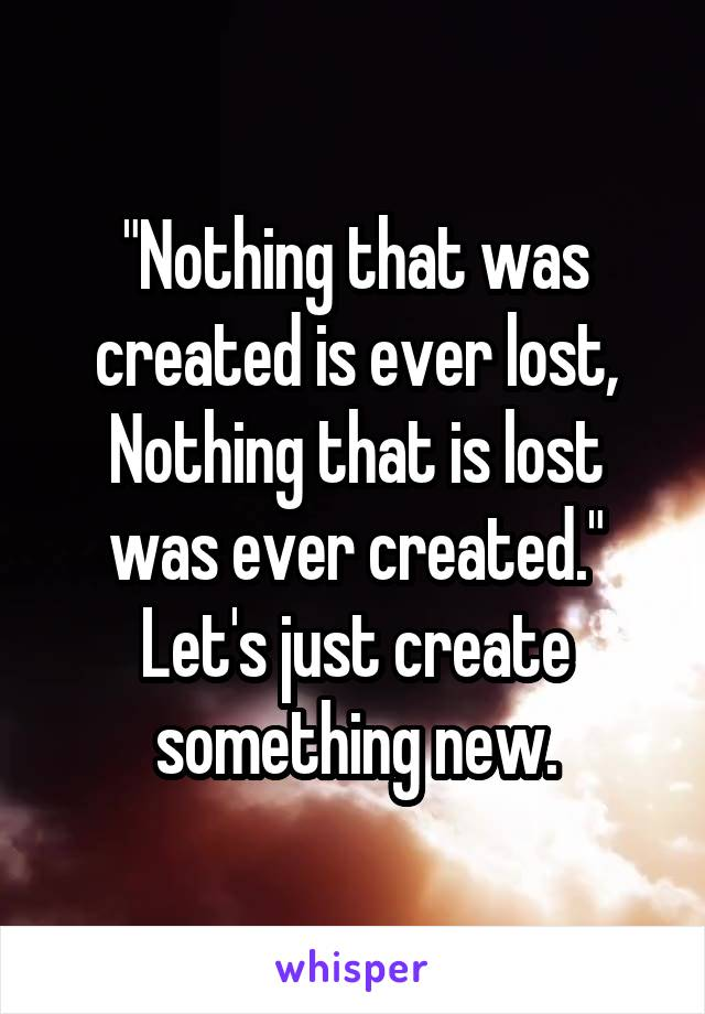 """""""Nothing that was created is ever lost, Nothing that is lost was ever created."""" Let's just create something new."""