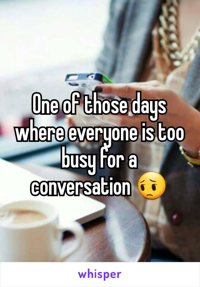 One of those days where everyone is too busy for a conversation 😔