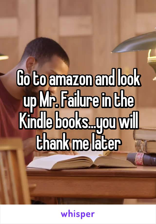 Go to amazon and look up Mr. Failure in the Kindle books...you will thank me later