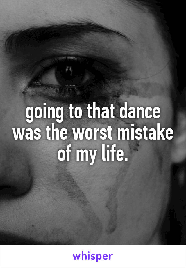 going to that dance was the worst mistake of my life.