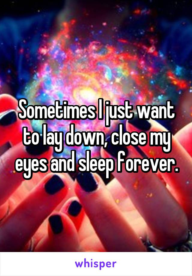 Sometimes I just want to lay down, close my eyes and sleep forever.