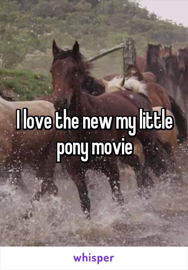 I love the new my little pony movie