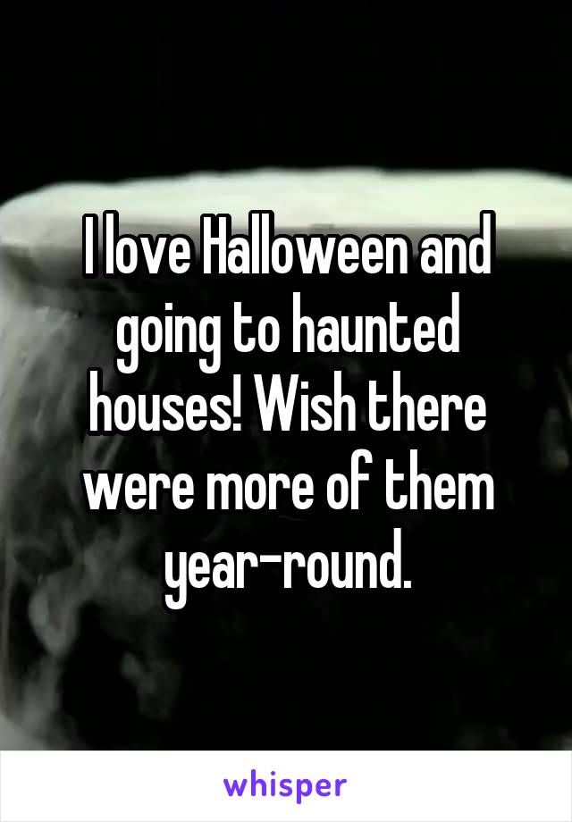 I love Halloween and going to haunted houses! Wish there were more of them year-round.