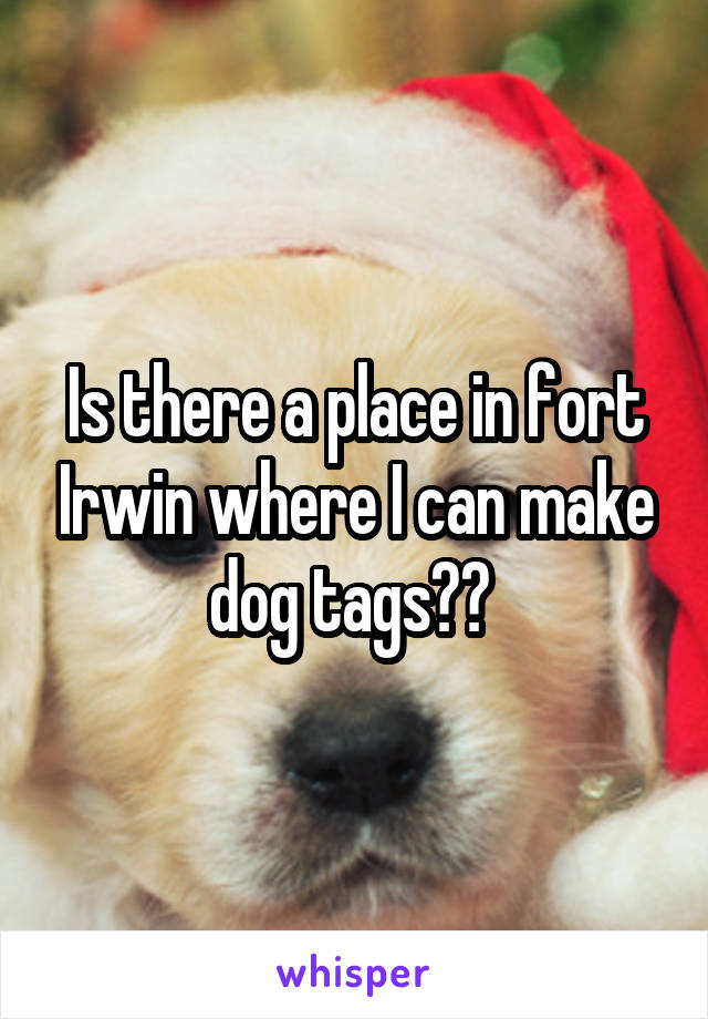 Is there a place in fort Irwin where I can make dog tags??