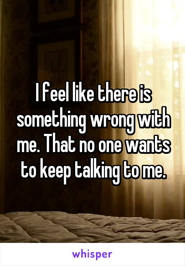I feel like there is something wrong with me. That no one wants to keep talking to me.