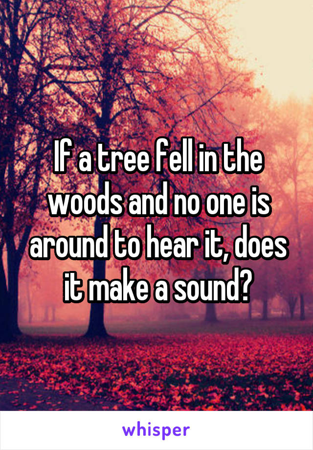 If a tree fell in the woods and no one is around to hear it, does it make a sound?