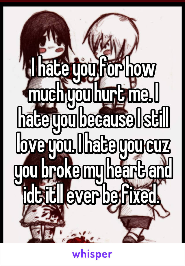I hate you for how much you hurt me. I hate you because I still love you. I hate you cuz you broke my heart and idt itll ever be fixed.
