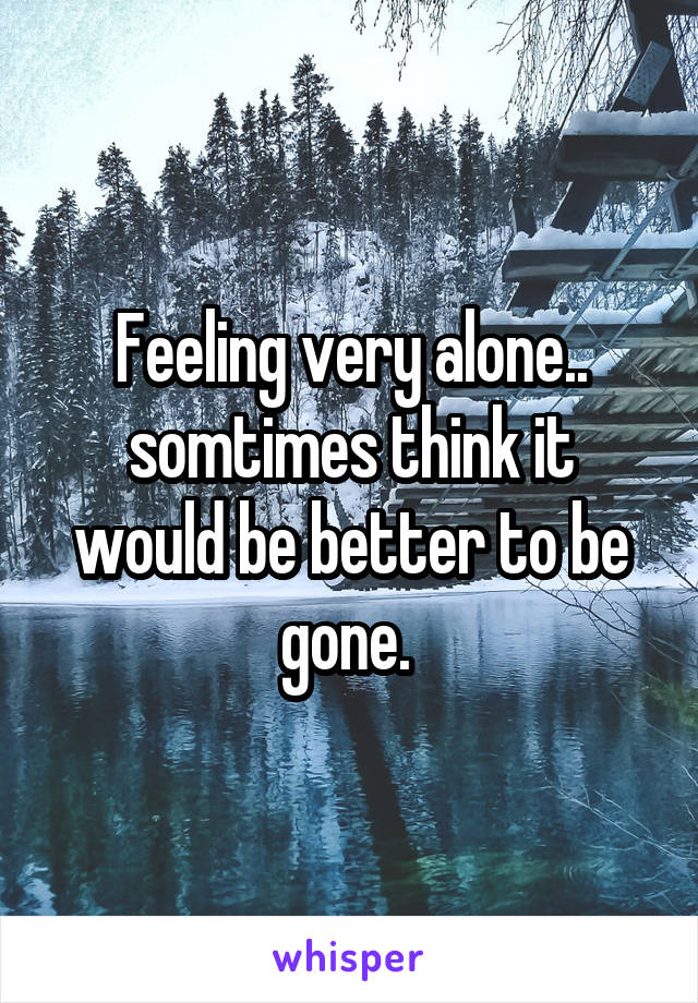 Feeling very alone.. somtimes think it would be better to be gone.