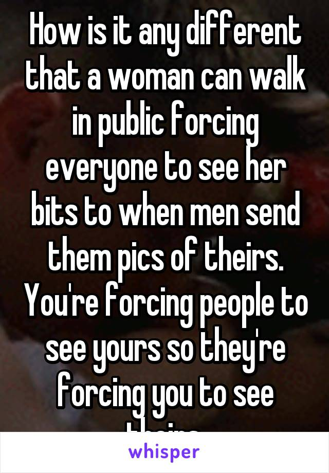 How is it any different that a woman can walk in public forcing everyone to see her bits to when men send them pics of theirs. You're forcing people to see yours so they're forcing you to see theirs.