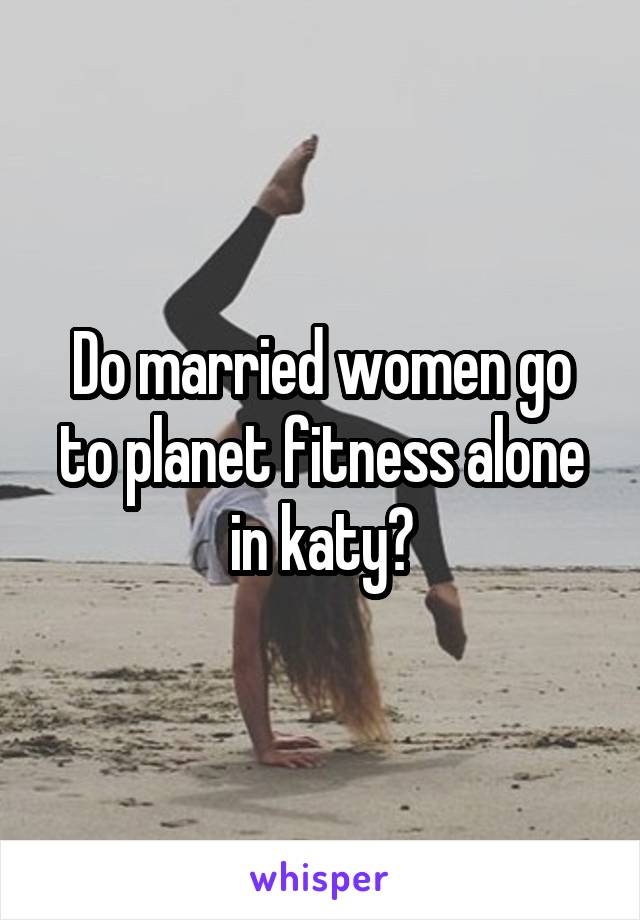 Do married women go to planet fitness alone in katy?