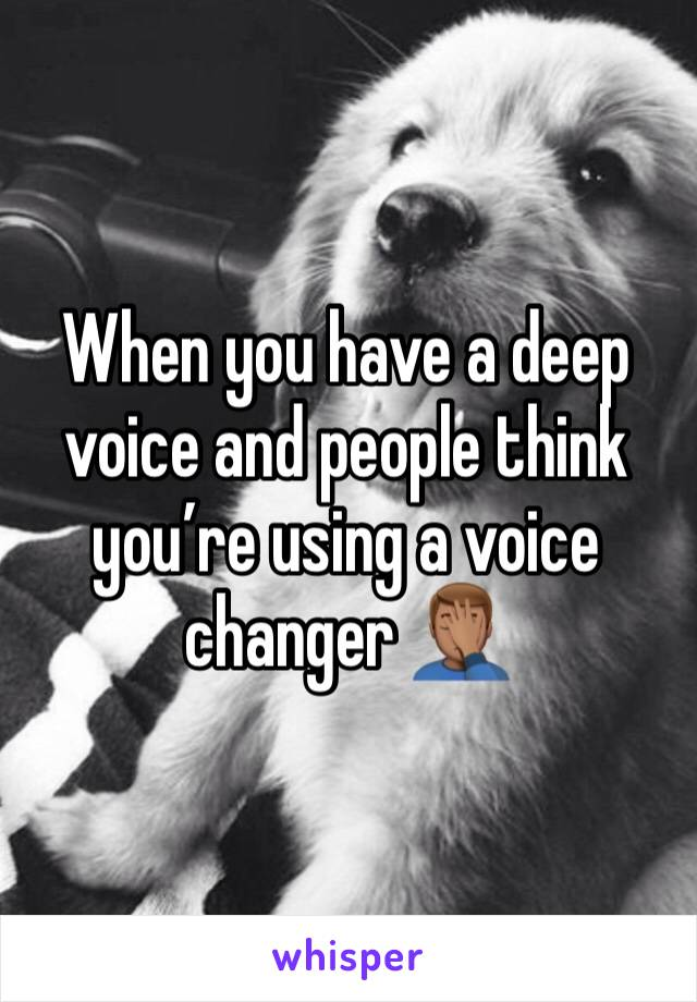 When you have a deep voice and people think you're using a voice changer 🤦🏽‍♂️