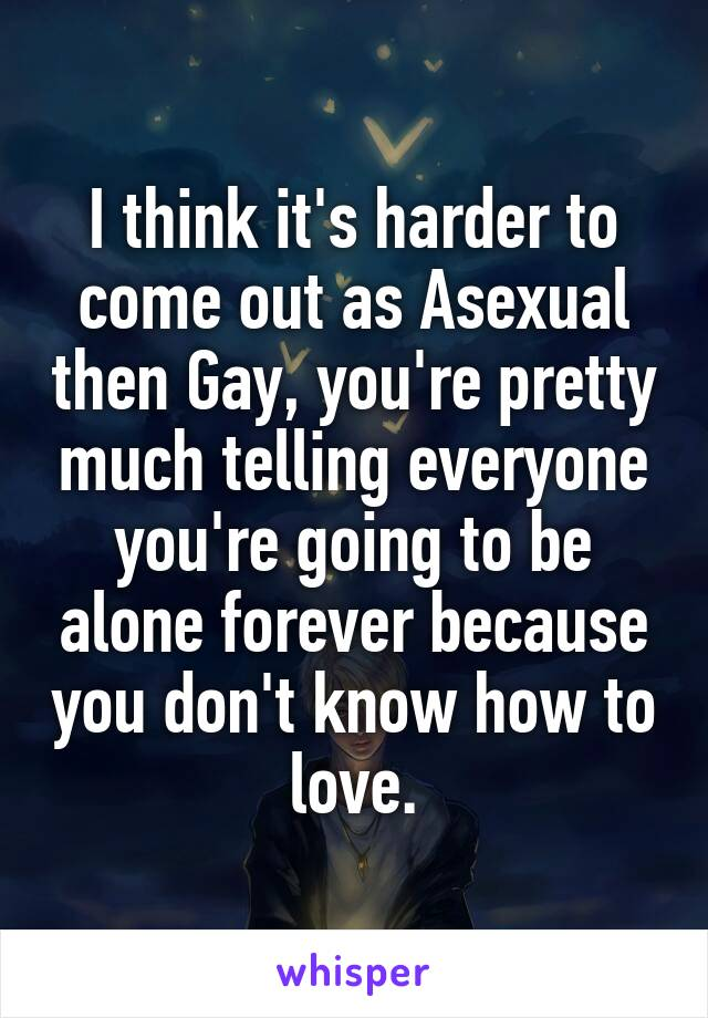 I think it's harder to come out as Asexual then Gay, you're pretty much telling everyone you're going to be alone forever because you don't know how to love.