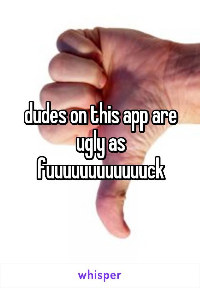 dudes on this app are ugly as fuuuuuuuuuuuuck