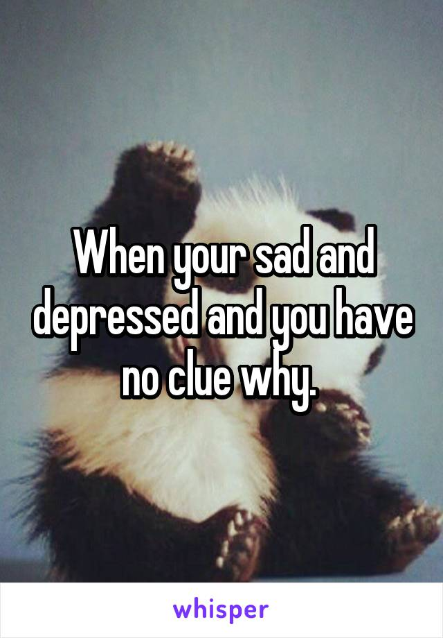 When your sad and depressed and you have no clue why.