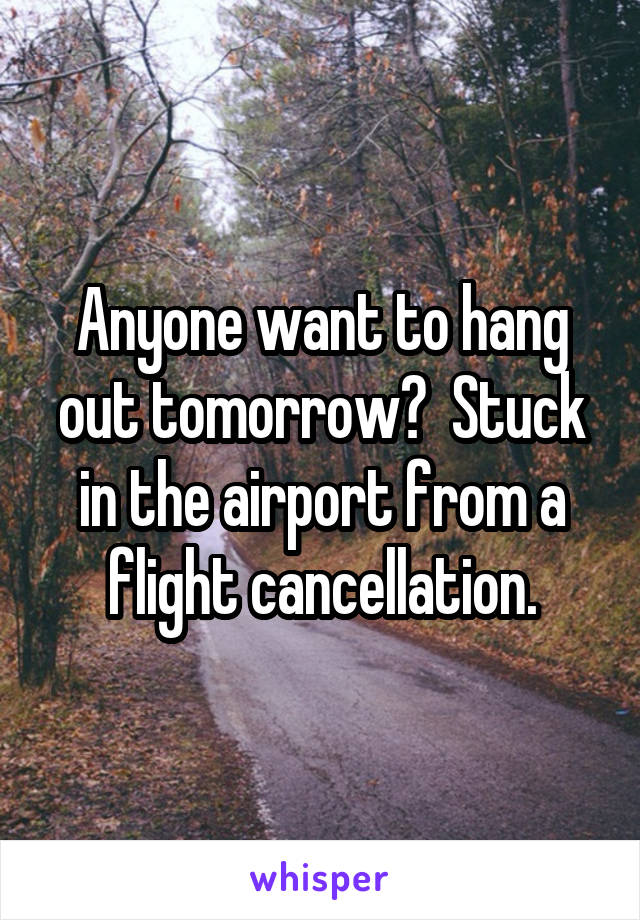 Anyone want to hang out tomorrow?  Stuck in the airport from a flight cancellation.