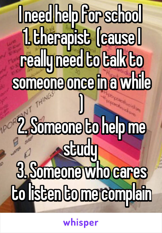 I need help for school  1. therapist  (cause I really need to talk to someone once in a while ) 2. Someone to help me study  3. Someone who cares to listen to me complain