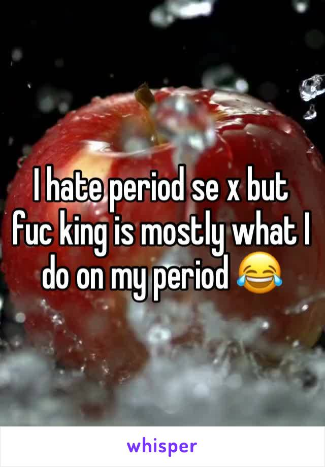 I hate period se x but   fuc king is mostly what I do on my period 😂