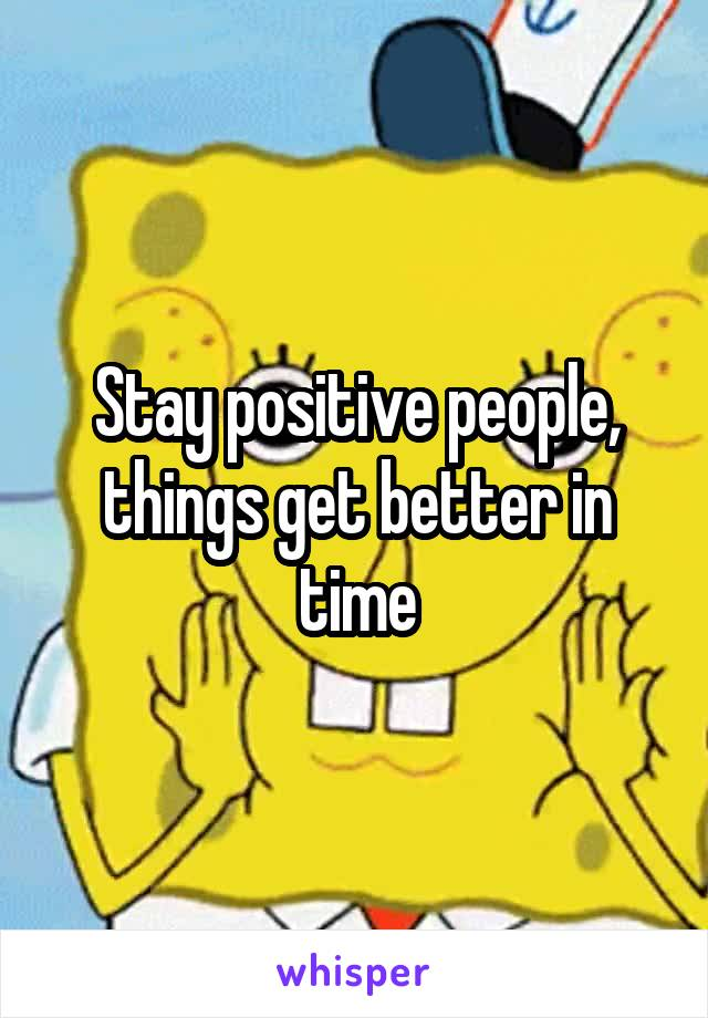 Stay positive people, things get better in time